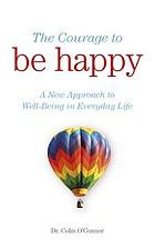 The courage to be happy : a new approach to well-being in everyday life