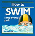 How to swim : a step-by-step guide