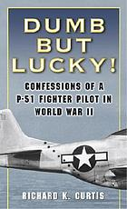 Dumb but lucky! : confessions of a P-51 fighter pilot in World War II