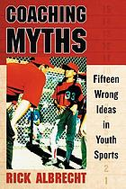 Coaching myths : fifteen wrong ideas in youth sports