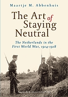 The art of staying neutral : the Netherlands in the First World War, 1914-1918