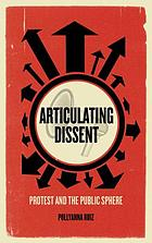 Articulating dissent : protest and the public sphere