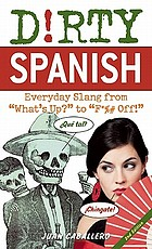Dirty Spanish : Everyday Slang from