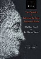 Two comedies by Catherine the Great, Empress of Russia : Oh, these times! and The Siberian shaman