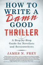 How to write a damn good thriller : a step-by-step guide for novelists and screenwriters