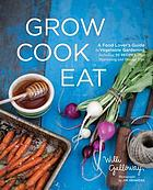 Grow cook eat : a food lover's guide to kitchen gardening, including 50 recipes, plus harvesting and storage tips