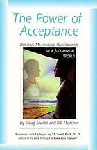 The power of acceptance : building meaningful relationships in a judgemental world