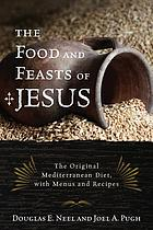 The food and feasts of Jesus : inside the world of first century food, with menus and recipes