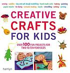 Creative crafts for kids : over 100 fun projects for two to ten year olds