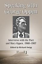 Speaking with George Oppen : interviews with the poet and Mary Oppen, 1968-1987
