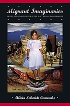 Migrant imaginaries : Latino cultural politics in the U.S.-Mexico borderlands