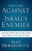 The case against Israel's enemies : exposing Jimmy Carter and others who stand in the way of peace