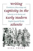 Writing captivity in the early modern Atlantic : circulations of knowledge and authority in the Iberian and English imperial worlds