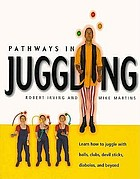 Pathways in juggling : learn how to juggle with balls, clubs, devil sticks, diablos, and beyond