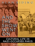 And the show went on : [cultural life in Nazi-occupied Paris]
