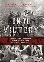 On to victory : the Canadian liberation of the Netherlands, March 23-May 5, 1945