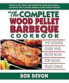 The complete wood pellet barbeque cookbook : the ultimate guide & recipe book for wood pellet grills