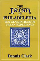 The Irish in Philadelphia : ten generations of urban experience