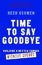 Time to say goodbye : building a better Canada without Quebec