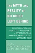 The myth and reality of No Child Left Behind : public education and high stakes assessment : a report issued on behalf of National-Louis University, 2008