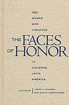 The faces of honor : sex, shame, and violence in colonial Latin America