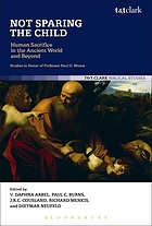 Not sparing the child : human sacrifice in the ancient world and beyond : studies in honor of Professor Paul G. Mosca