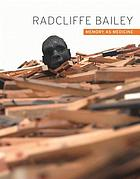 Radcliffe Bailey : memory as medicine