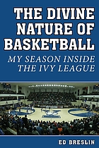 The divine nature of basketball : my season inside the Ivy League