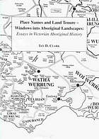 Place names and land tenure : windows into Aboriginal landscapes : essays in Victorian Aboriginal history