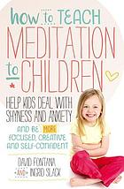 How to teach meditation to children : help kids deal with shyness and anxiety and be more focused, creative and self-confident