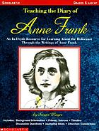 Teaching the Diary of Anne Frank : an in-depth resource for learning about the Holocaust through the writings of Anne Frank