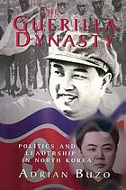 The guerilla dynasty : politics and leadership in North Korea