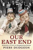 Our East End : memories of life in disappearing Britain