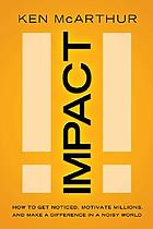 Impact : how to get noticed, motivate millions, and make a difference in a noisy world