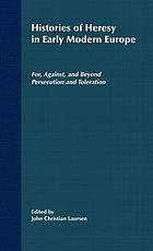 Histories of heresy in early modern Europe : for against, and beyond persecution and toleration