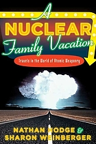 A Nuclear Family Vacation : Travels In The World Of Atomic Weaponry