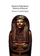 Mistress of the House, Mistress of Heaven : women in ancient Egypt