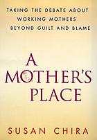 A mother's place : taking the debate about working mothers beyond guilt and blame