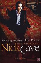 Kicking against the pricks : an armchair guide to Nick Cave