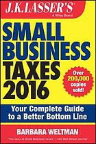J.K. Lasser's small business taxes 2016 : your complete guide to a better bottom line