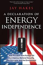 A declaration of energy independence : how freedom from foreign oil can improve national security, our economy, and the environment