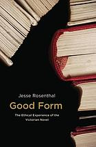 Good Form : the Ethical Experience of the Victorian Novel.