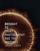 Brought to light : photography and the invisible, 1840-1900