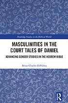 Masculinities in the court tales of Daniel : advancing gender studies in the Hebrew Bible