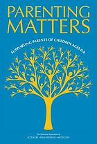 Parenting matters : supporting parents of children ages 0-8