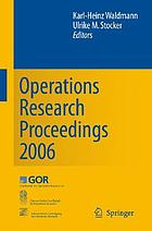 Operations research proceedings 2006 : selected papers of the Annual International Conference of the German Operations Research Society (GOR), jointly organized with the Austrian Society of Operations Research (ÖGOR) and the Swiss Society of Operations Research (SVOR)