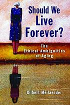 Should we live forever : the ethical ambiguities of aging