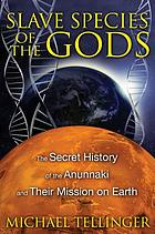 Slave species of the gods : the secret history of the Anunnaki and their mission on Earth