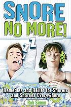 Snore, no more! : remedies and relief for snorers and snorees everywhere