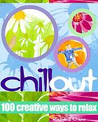 Chill out : 100 creative ways to relax